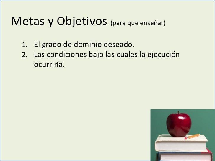 Metas y Objetivos  (para que enseñar) <ul><ul><li>El grado de dominio deseado. </li></ul></ul><ul><ul><li>Las condiciones ...
