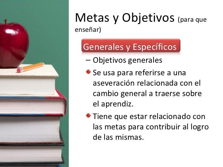 Metas y Objetivos  (para que enseñar) <ul><li>Generales y Específicos </li></ul><ul><ul><li>Objetivos generales </li></ul>...
