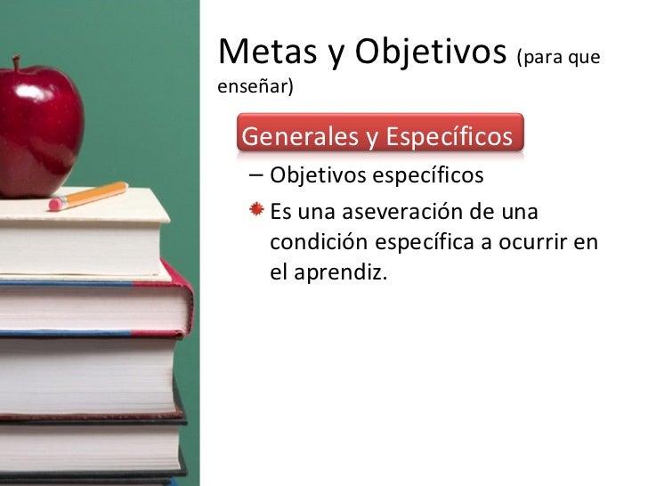 Metas y Objetivos  (para que enseñar) <ul><li>Generales y Específicos </li></ul><ul><ul><li>Objetivos específicos </li></u...