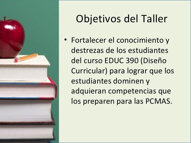 Objetivos del Taller <ul><li>Fortalecer el conocimiento y destrezas de los estudiantes del curso EDUC 390 (Diseño Curricul...