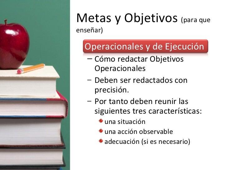Metas y Objetivos  (para que enseñar) <ul><li>Operacionales y de Ejecución </li></ul><ul><ul><li>Cómo redactar Objetivos O...