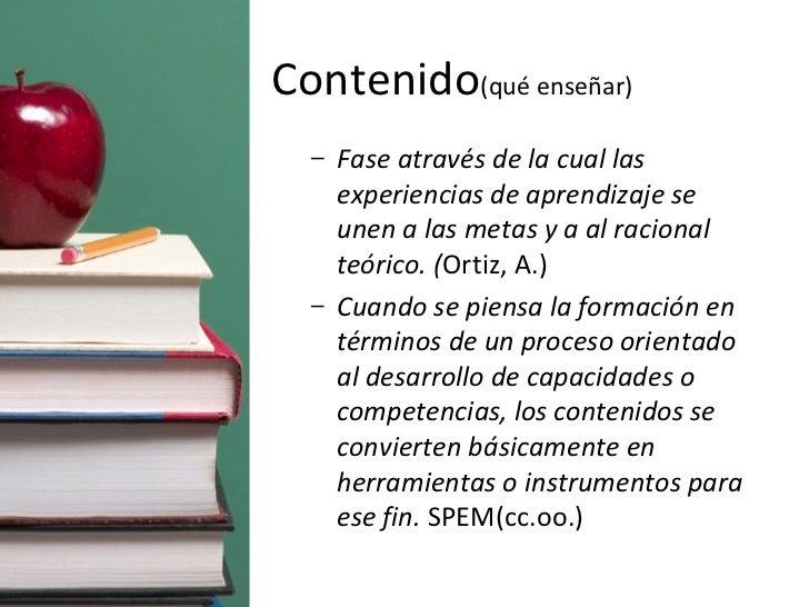 Contenido (qué enseñar) <ul><ul><li>Fase através de la cual las experiencias de aprendizaje se unen a las metas y a al rac...