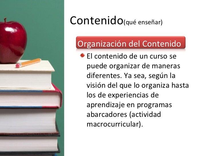 Contenido (qué enseñar) <ul><li>Organización del Contenido </li></ul><ul><ul><li>El contenido de un curso se puede organiz...