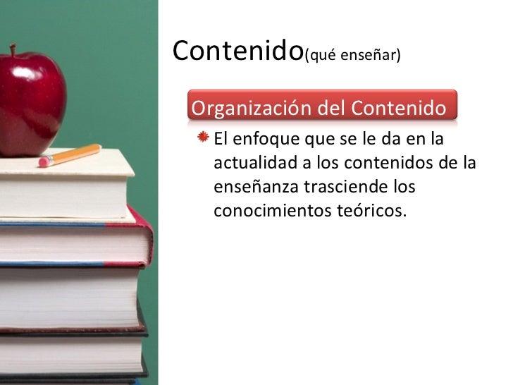 Contenido (qué enseñar) <ul><li>Organización del Contenido </li></ul><ul><ul><li>El enfoque que se le da en la actualidad ...