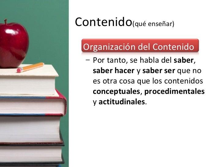 Contenido (qué enseñar) <ul><li>Organización del Contenido </li></ul><ul><ul><li>Por tanto, se habla del  saber ,  saber h...