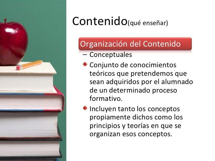 Contenido (qué enseñar) <ul><li>Organización del Contenido </li></ul><ul><ul><li>Conceptuales </li></ul></ul><ul><ul><li>C...