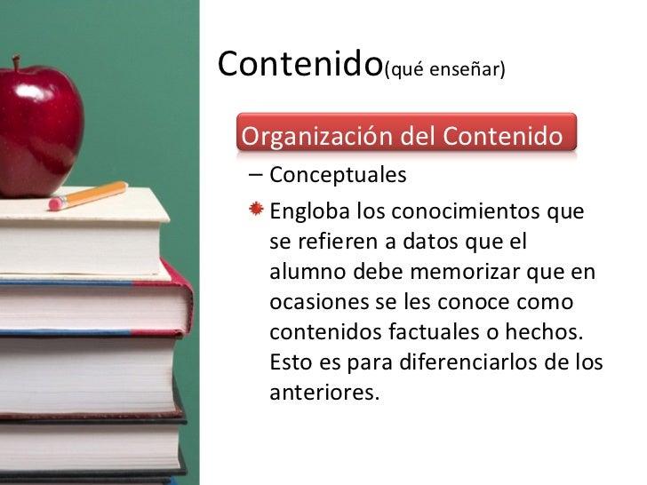 Contenido (qué enseñar) <ul><li>Organización del Contenido </li></ul><ul><ul><li>Conceptuales </li></ul></ul><ul><ul><li>E...