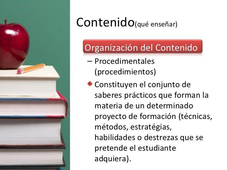 Contenido (qué enseñar) <ul><li>Organización del Contenido </li></ul><ul><ul><li>Procedimentales (procedimientos) </li></u...