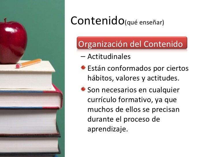 Contenido (qué enseñar) <ul><li>Organización del Contenido </li></ul><ul><ul><li>Actitudinales </li></ul></ul><ul><ul><li>...