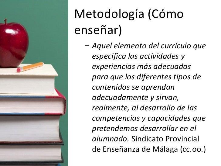 Metodología (Cómo enseñar) <ul><ul><li>Aquel elemento del currículo que especifica las actividades y experiencias más adec...