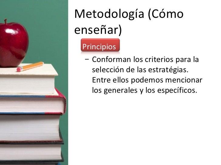 Metodología (Cómo enseñar) <ul><li>Principios </li></ul><ul><ul><li>Conforman los criterios para la selección de las estra...