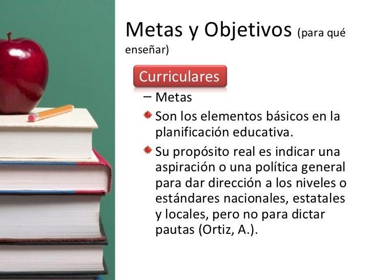 Metas y Objetivos  (para qué enseñar) <ul><li>Curriculares </li></ul><ul><ul><li>Metas </li></ul></ul><ul><ul><li>Son los ...