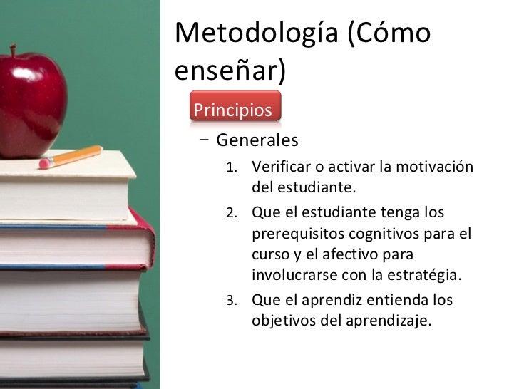 Metodología (Cómo enseñar) <ul><li>Principios </li></ul><ul><ul><li>Generales </li></ul></ul><ul><ul><ul><li>Verificar o a...
