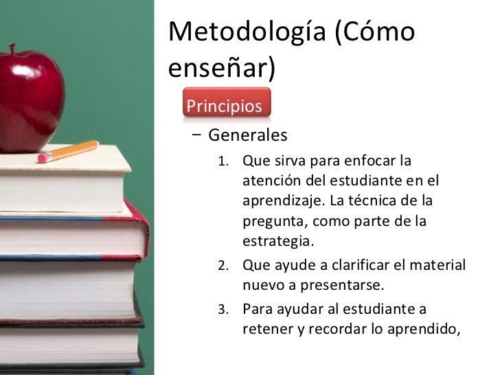Metodología (Cómo enseñar) <ul><li>Principios </li></ul><ul><ul><li>Generales </li></ul></ul><ul><ul><ul><li>Que sirva par...