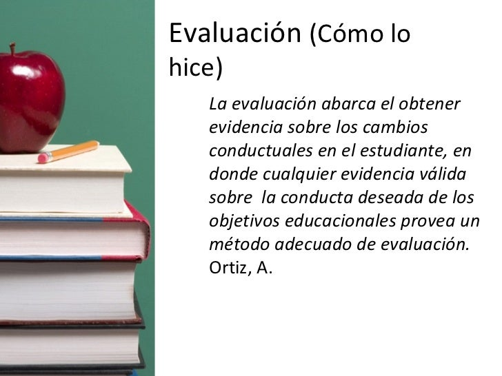 <ul><ul><li>La evaluación abarca el obtener evidencia sobre los cambios conductuales en el estudiante, en donde cualquier ...