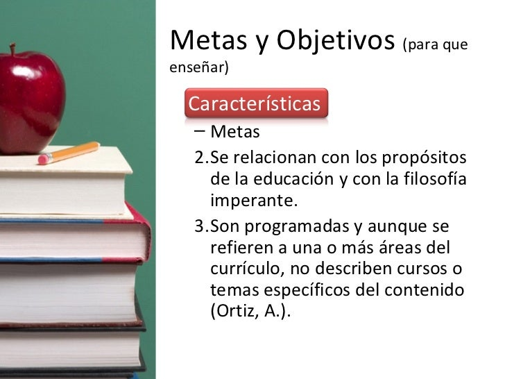 Metas y Objetivos  (para que enseñar) <ul><li>Características </li></ul><ul><ul><li>Metas </li></ul></ul><ul><ul><li>Se re...