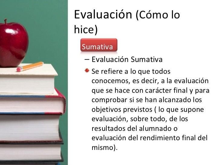 Evaluación  (Cómo lo hice) <ul><li>Sumativa </li></ul><ul><ul><li>Evaluación Sumativa </li></ul></ul><ul><ul><li>Se refier...