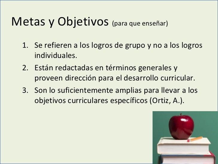 Metas y Objetivos  (para que enseñar) <ul><ul><li>Se refieren a los logros de grupo y no a los logros individuales. </li><...