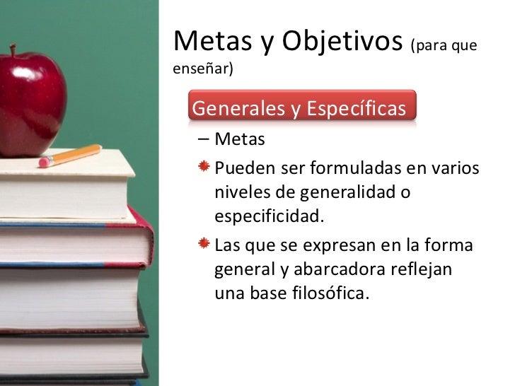 Metas y Objetivos  (para que enseñar) <ul><li>Generales y Específicas </li></ul><ul><ul><li>Metas </li></ul></ul><ul><ul><...
