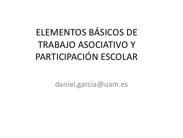 ELEMENTOS BÁSICOS DE TRABAJO ASOCIATIVO YPARTICIPACIÓN ESCOLAR    daniel.garcia@uam.es