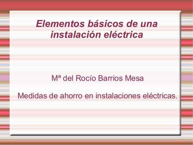 Elementos básicos de unainstalación eléctricaMª del Rocío Barrios MesaMedidas de ahorro en instalaciones eléctricas.