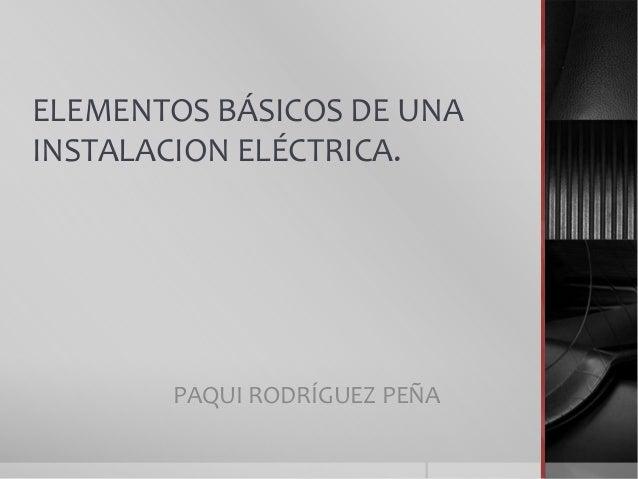 ELEMENTOS BÁSICOS DE UNAINSTALACION ELÉCTRICA.PAQUI RODRÍGUEZ PEÑA
