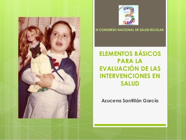 III CONGRESO NACIONAL DE SALUD ESCOLAR ELEMENTOS BÁSICOS      PARA LA EVALUACIÓN DE LAS INTERVENCIONES EN       SALUD   Az...
