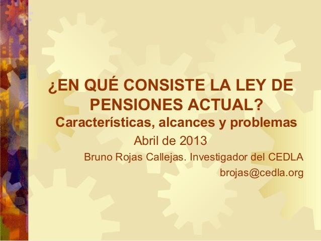 ¿EN QUÉ CONSISTE LA LEY DE PENSIONES ACTUAL? Características, alcances y problemas Abril de 2013 Bruno Rojas Callejas. Inv...
