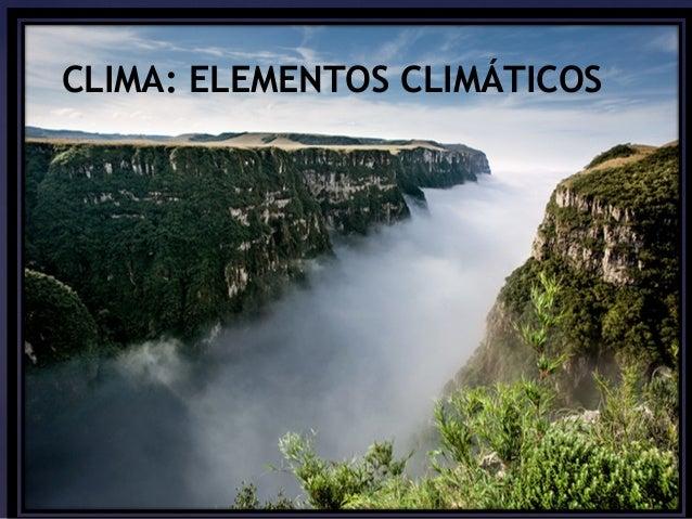 CLIMA: ELEMENTOS CLIMÁTICOS  CCLLIIMMAA::  EElleemmCeennLttIooMss A&&: F FEaatLtooErreMessENTOS  CLIMÁTICOS