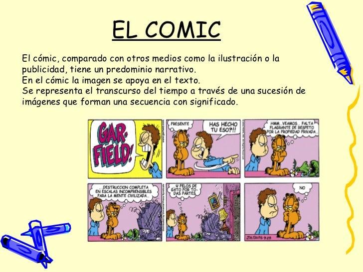 EL COMIC El cómic, comparado con otros medios como la ilustración o la publicidad, tiene un predominio narrativo. En el có...