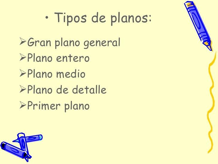 <ul><li>Tipos de planos: </li></ul><ul><li>Gran plano general </li></ul><ul><li>Plano entero </li></ul><ul><li>Plano medio...
