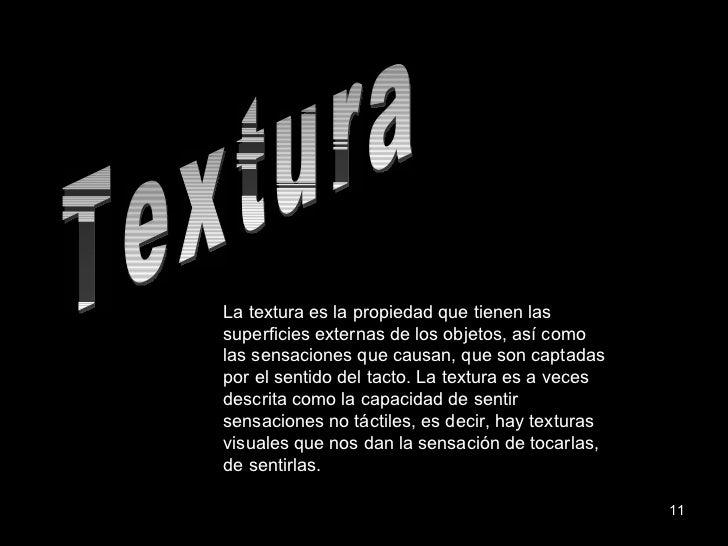 Textura La textura es la propiedad que tienen las superficies externas de los objetos, así como las sensaciones que causan...