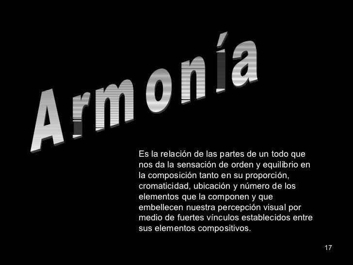 Armonía Es la relación de las partes de un todo que nos da la sensación de orden y equilibrio en la composición tanto en s...