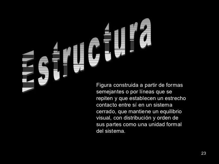 Estructura Figura construida a partir de formas semejantes o por líneas que se repiten y que establecen un estrecho contac...