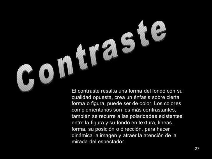 Contraste El contraste resalta una forma del fondo con su cualidad opuesta, crea un énfasis sobre cierta forma o figura, p...