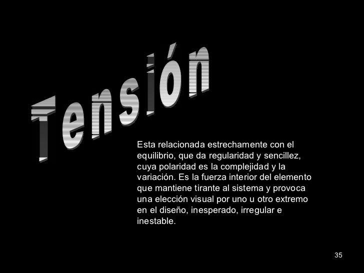 Tensión Esta relacionada estrechamente con el equilibrio, que da regularidad y sencillez, cuya polaridad es la complejidad...