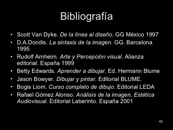 Bibliografía <ul><li>Scott Van Dyke.  De la línea al diseño . GG México 1997 </li></ul><ul><li>D.A.Dondis.  La sintaxis de...