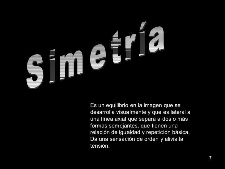 Simetría Es un equilibrio en la imagen que se desarrolla visualmente y que es lateral a una línea axial que separa a dos o...