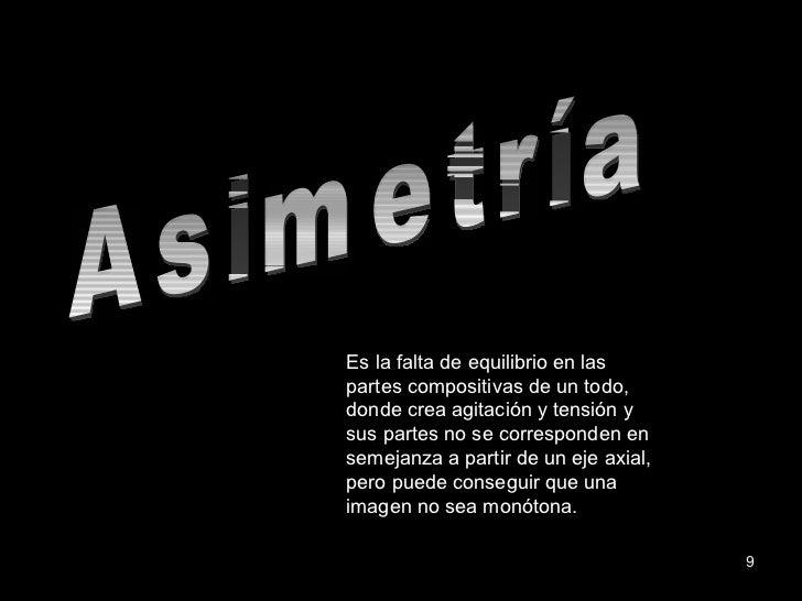 Asimetría Es la falta de equilibrio en las partes compositivas de un todo, donde crea agitación y tensión y sus partes no ...