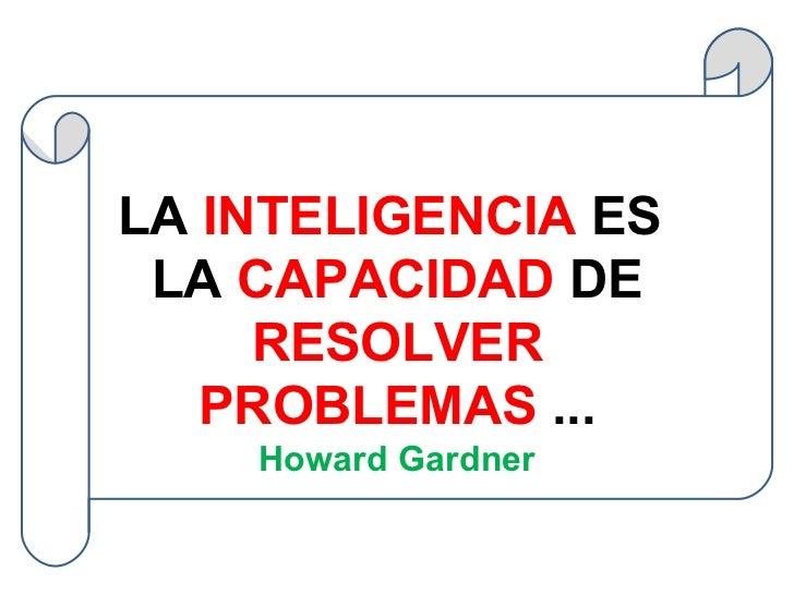 LA  INTELIGENCIA  ES  LA  CAPACIDAD  DE  RESOLVER PROBLEMAS  ... Howard Gardner