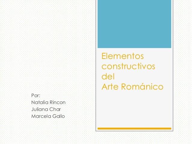 ElementosconstructivosdelArte RománicoPor:Natalia RinconJuliana CharMarcela Gallo