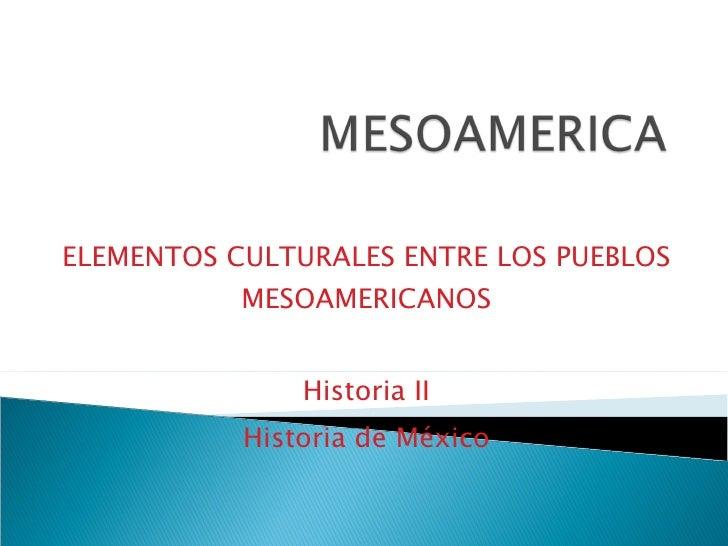 ELEMENTOS CULTURALES ENTRE LOS PUEBLOS MESOAMERICANOS Historia II Historia de México