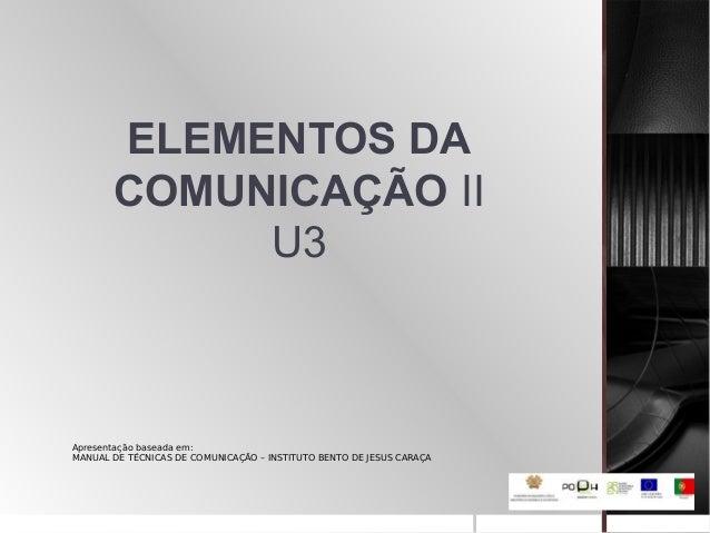 ELEMENTOS DA COMUNICAÇÃO II U3 Apresentação baseada em: MANUAL DE TÉCNICAS DE COMUNICAÇÃO – INSTITUTO BENTO DE JESUS CARAÇA