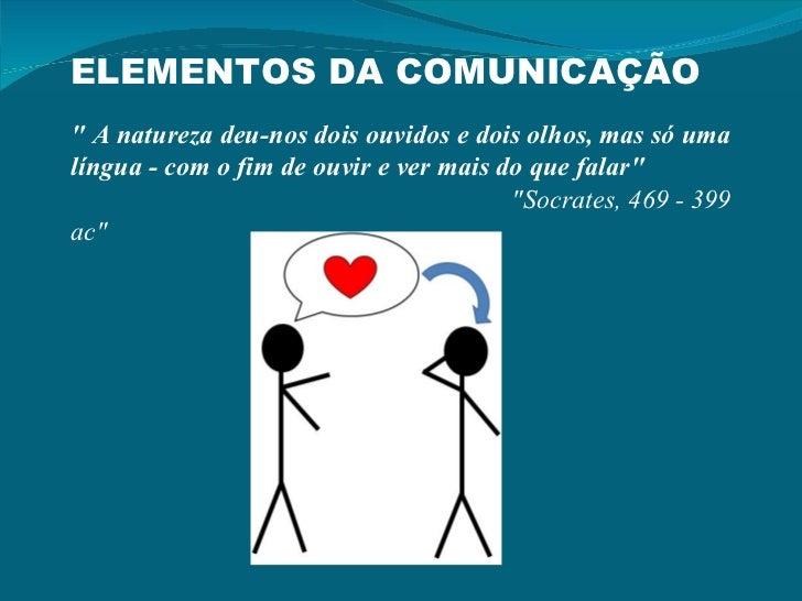 """ELEMENTOS DA COMUNICAÇÃO """" A natureza deu-nos dois ouvidos e dois olhos, mas só uma língua - com o fim de ouvir e ver..."""