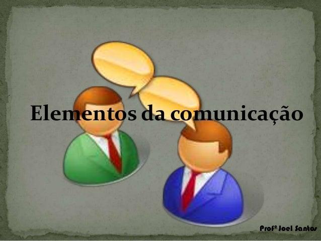 Elementos da comunicação  Profº Joel Santos