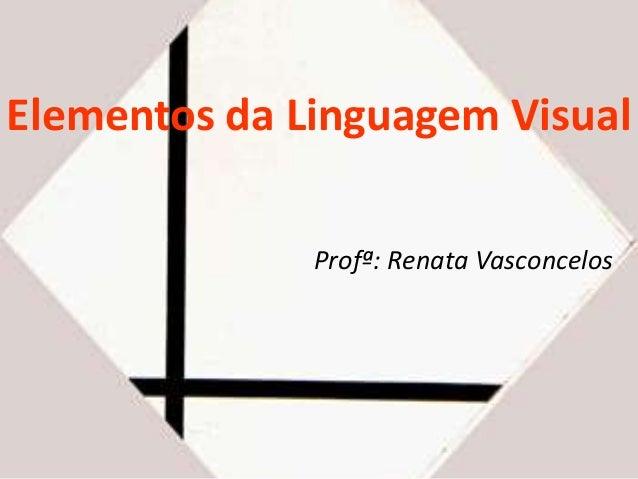 Elementos da Linguagem Visual  Profª: Renata Vasconcelos