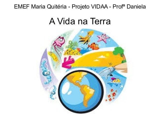 EMEF Maria Quitéria - Projeto VIDAA - Profª Daniela  A Vida na Terra