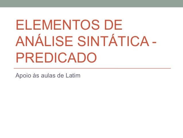 ELEMENTOS DEANÁLISE SINTÁTICA -PREDICADOApoio às aulas de Latim