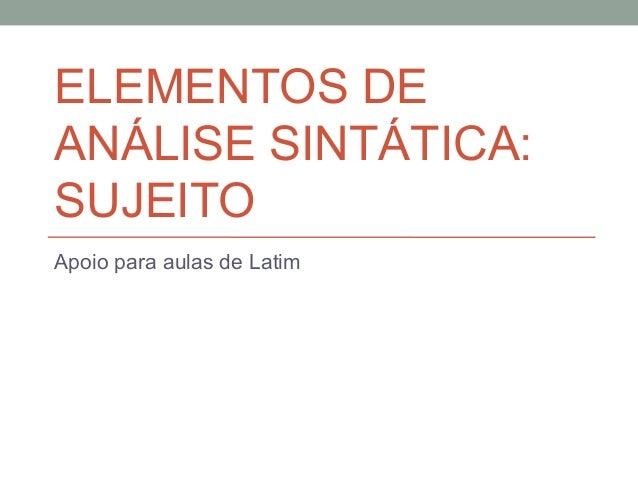 ELEMENTOS DEANÁLISE SINTÁTICA:SUJEITOApoio para aulas de Latim