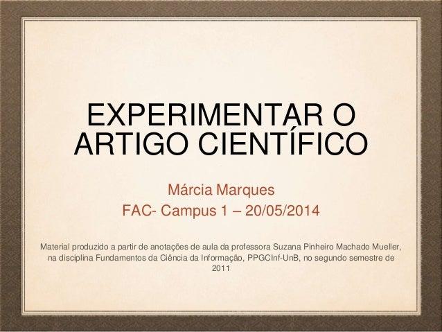 EXPERIMENTAR O ARTIGO CIENTÍFICO Márcia Marques FAC- Campus 1 – 20/05/2014 Material produzido a partir de anotações de aul...